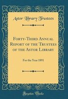 Forty-Third Annual Report of the Trustees of the Astor Library: For the Year 1891 (Classic Reprint)