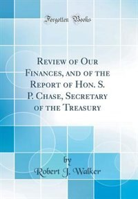 Review of Our Finances, and of the Report of Hon. S. P. Chase, Secretary of the Treasury (Classic Reprint) by Robert J. Walker