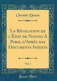 La Révocation de l'Édit de Nantes A Paris, d'Après des Documents Inédits, Vol. 3 (Classic Reprint) by Orentin Douen