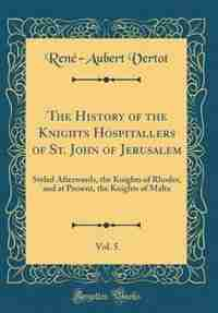 The History of the Knights Hospitallers of St. John of Jerusalem, Vol. 5: Styled Afterwards, the Knights of Rhodes, and at Present, the Knights of Malta (Classic Reprint) by René-Aubert Vertot