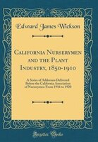 California Nurserymen and the Plant Industry, 1850-1910: A Series of Addresses Delivered Before the…