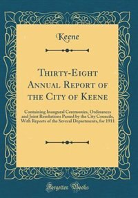 Thirty-Eight Annual Report of the City of Keene: Containing Inaugural Ceremonies, Ordinances and Joint Resolutions Passed by the City Councils, With by Keene Keene