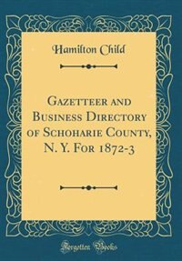 Gazetteer and Business Directory of Schoharie County, N. Y. For 1872-3 (Classic Reprint) by Hamilton Child