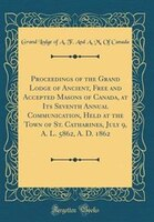 Proceedings of the Grand Lodge of Ancient, Free and Accepted Masons of Canada, at Its Seventh…