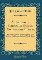A Garland of Christmas Carols, Ancient and Modern: Including Some Never Before Given in Any…