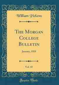 The Morgan College Bulletin, Vol. 10: January, 1918 (Classic Reprint) by William Pickens
