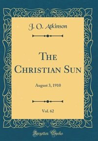 The Christian Sun, Vol. 62: August 3, 1910 (Classic Reprint) by J. O. Atkinson