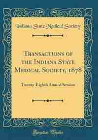 Transactions of the Indiana State Medical Society, 1878: Twenty-Eighth Annual Session (Classic Reprint) by Indiana State Medical Society