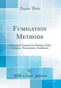 Fumigation Methods: A Practical Treatise for Farmers, Fruit Growers, Nurserymen, Gardeners (Classic Reprint) by Willis Grant Johnson