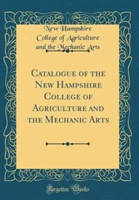 Catalogue of the New Hampshire College of Agriculture and the Mechanic Arts (Classic Reprint) by New Hampshire College Of Agricultu Arts
