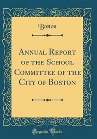 Annual Report of the School Committee of the City of Boston (Classic Reprint) by Boston Boston
