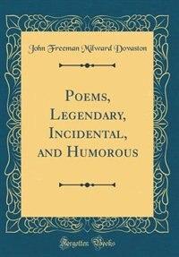 Poems, Legendary, Incidental, and Humorous (Classic Reprint) by John Freeman Milward Dovaston