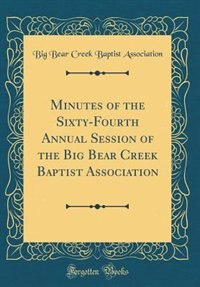 Minutes of the Sixty-Fourth Annual Session of the Big Bear Creek Baptist Association (Classic Reprint) by Big Bear Creek Baptist Association