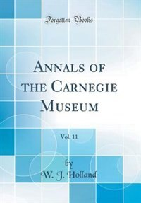 Annals of the Carnegie Museum, Vol. 11 (Classic Reprint) by W. J. Holland