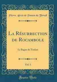 La Résurrection de Rocambole, Vol. 1: Le Bagne de Toulon (Classic Reprint) by Pierre Alexis de Ponson du Terrail