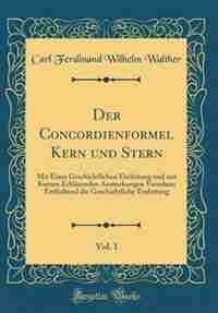 Der Concordienformel Kern und Stern, Vol. 1: Mit Einer Geschichtlichen Einleitung und mit Kurzen Erklärenden Anmerkungen Versehen; Enthaltend di by Carl Ferdinand Wilhelm Walther