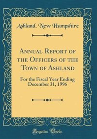 Annual Report of the Officers of the Town of Ashland: For the Fiscal Year Ending December 31, 1996 (Classic Reprint) by Ashland New Hampshire