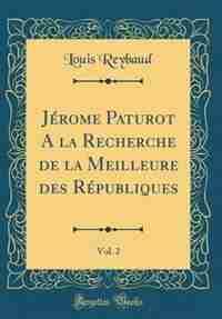 Jérome Paturot A la Recherche de la Meilleure des Républiques, Vol. 2 (Classic Reprint) by Louis Reybaud