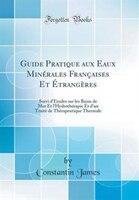 Guide Pratique aux Eaux Minérales Françaises Et Étrangères: Suivi d'Études sur les Bains de Mer Et…
