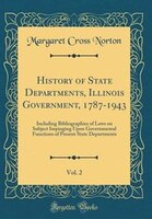 History of State Departments, Illinois Government, 1787-1943, Vol. 2: Including Bibliographies of…