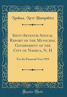 Sixty-Seventh Annual Report of the Municipal Government of the City of Nashua, N. H: For the…