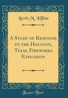 A Study of Response to the Houston, Texas, Fireworks Explosion (Classic Reprint)