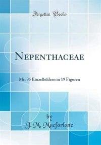 Nepenthaceae: Mit 95 Einzelbildern in 19 Figuren (Classic Reprint) by J. M. Macfarlane