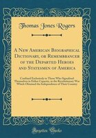A New American Biographical Dictionary, or Remembrancer of the Departed Heroes and Statesmen of…