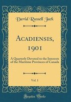 Acadiensis, 1901, Vol. 1: A Quarterly Devoted to the Interests of the Maritime Provinces of Canada…
