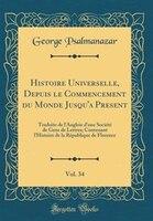 Histoire Universelle, Depuis le Commencement du Monde Jusqu'a Present, Vol. 34: Traduite de l…