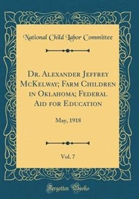 Dr. Alexander Jeffrey McKelway; Farm Children in Oklahoma; Federal Aid for Education, Vol. 7: May, 1918 (Classic Reprint) by National Child Labor Committee