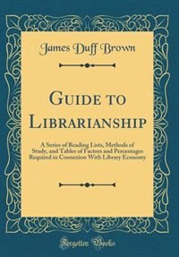 Guide to Librarianship: A Series of Reading Lists, Methods of Study, and Tables of Factors and Percentages Required in Conn by James Duff Brown