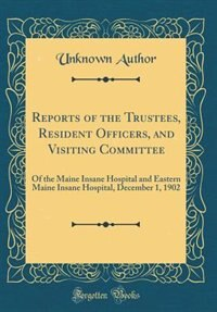 Reports of the Trustees, Resident Officers, and Visiting Committee: Of the Maine Insane Hospital and Eastern Maine Insane Hospital, December 1, 1902 (Classic Reprint) by Unknown Author