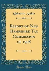 Report of New Hampshire Tax Commission of 1908 (Classic Reprint) by Unknown Author