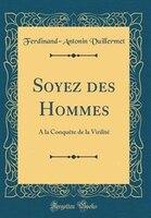 Soyez des Hommes: A la Conquête de la Virilité (Classic Reprint)