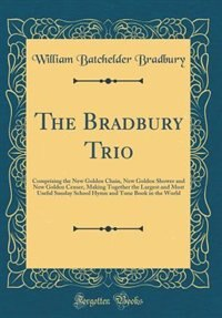 The Bradbury Trio: Comprising the New Golden Chain, New Golden Shower and New Golden Censer, Making Together the Large by William Batchelder Bradbury