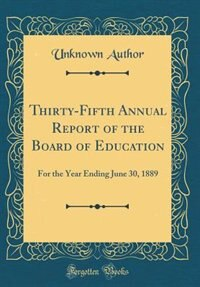 Thirty-Fifth Annual Report of the Board of Education: For the Year Ending June 30, 1889 (Classic Reprint) by Unknown Author