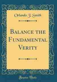 Balance the Fundamental Verity (Classic Reprint) by Orlando J. Smith