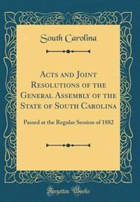 Acts and Joint Resolutions of the General Assembly of the State of South Carolina: Passed at the Regular Session of 1882 (Classic Reprint) by South Carolina