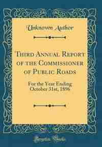 Third Annual Report of the Commissioner of Public Roads: For the Year Ending October 31st, 1896 (Classic Reprint) by Unknown Author