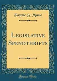 Legislative Spendthrifts (Classic Reprint) by Fayette S. Munro