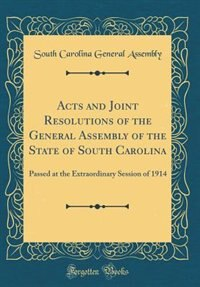 Acts and Joint Resolutions of the General Assembly of the State of South Carolina: Passed at the Extraordinary Session of 1914 (Classic Reprint) by South Carolina General Assembly