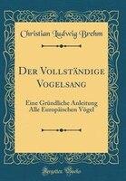 Der Vollständige Vogelsang: Eine Gründliche Anleitung Alle Europäischen Vögel (Classic Reprint)