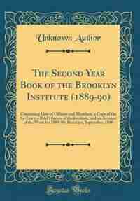 The Second Year Book of the Brooklyn Institute (1889-90): Containing Lists of Officers and Members, a Copy of the by-Laws, a Brief History of the Institute, by Unknown Author
