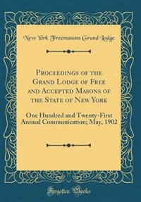 Proceedings of the Grand Lodge of Free and Accepted Masons of the State of New York: One Hundred and Twenty-First Annual Communication; May, 1902 (Classic Reprint) by New York Freemasons Grand Lodge