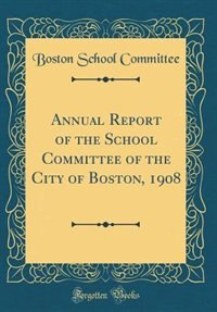 Annual Report of the School Committee of the City of Boston, 1908 (Classic Reprint) by Boston School Committee