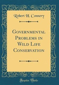 Governmental Problems in Wild Life Conservation (Classic Reprint) by Robert H. Connery
