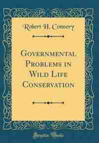 Governmental Problems in Wild Life Conservation (Classic Reprint) de Robert H. Connery