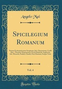 Spicilegium Romanum, Vol. 4: Patrum Ecclesiasticorum Serapionis, Ioh. Chrysostomi, Cyrilli Alex., Theodori Mopsuesteni, Procli D by Angelo Mai