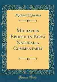 Michaelis Ephesii in Parva Naturalia Commentaria (Classic Reprint) by Michael Ephesius